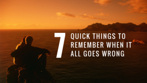 7 Quick Things To Remember When It All Goes Wrong